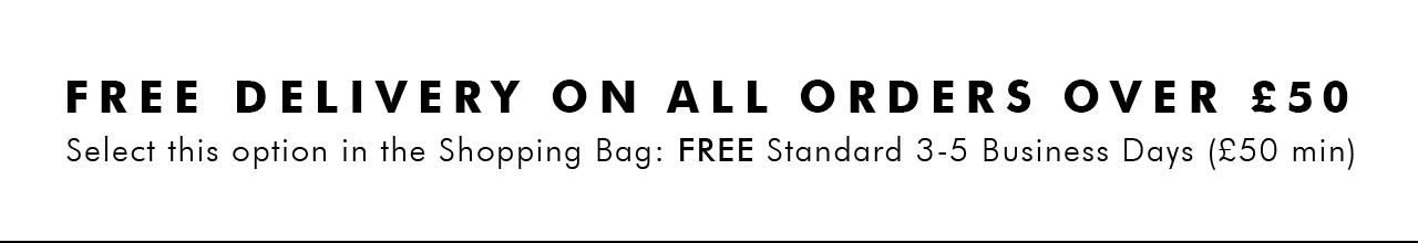 FREE DELIVERY ON ALL ORDERS OVER £50 | Select this option in the Shopping Bag: FREE Standard 3-5 Business Days (£50 min)